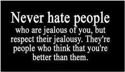 Never hate people who are jealous of you, but respect their jealousy.They're people who think that you're better than them.