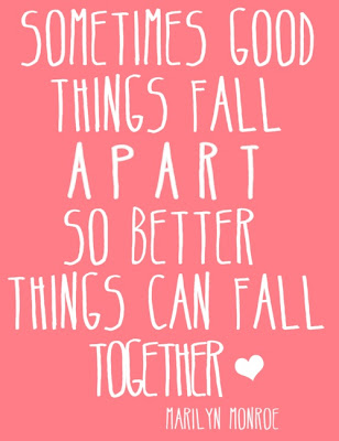 Sometimes good things can fall apart, so better things can fall together. ~ Marilyn Monroe