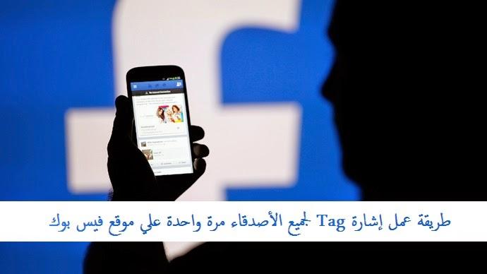 فيس بوك عربي: طريقة عمل إشارة Tag لجميع الأصدقاء مرة واحدة علي موقع فيس بوك