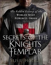 Secrets of the Knights Templar: A Chronicle 1129-1312 by Susie Hodge