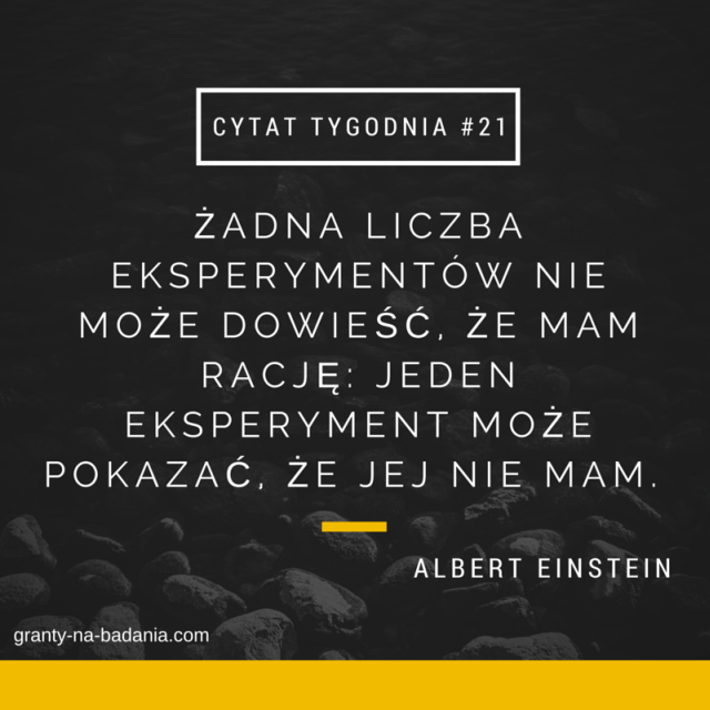 ŻADNA LICZBA EKSPERYMENTÓW NIE MOŻE DOWIEŚĆ, ŻE MAM RACJĘ: JEDEN EKSPERYMENT MOŻE POKAZAĆ, ŻE JEJ NIE MAM.  - Albert Einstein