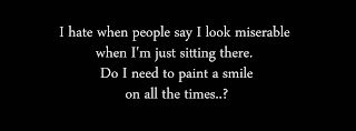 I hate when people say I look miserable when I'm just sitting there. Do I need to paint a smile on all the times..