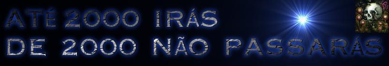 """""""ATÉ 2000 IRÁS DE 2000 NÃO PASSARÁS"""""""