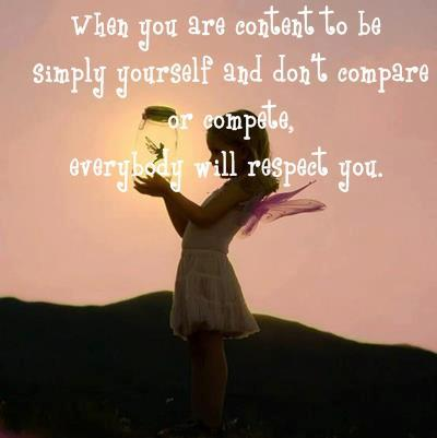 When you are content to be simply yourself and don't compare or compete, everybody will respect you.