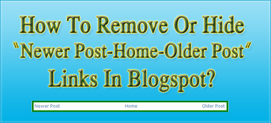 "How To Remove Or Hide ""Newer Post-Older Post"" Links in Blog?"