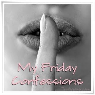 My Friday Confessions Tinalicious