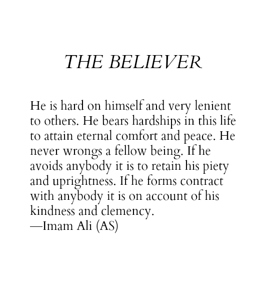 THE BELIEVER He is hard on himself and very lenient to others. He bears hardships in this life to attain eternal comfort and peace. He never wrongs a fellow being. If he avoid anybody it is to retain his piety and uprightness. If he forms contract with anybody it is on account of his kindness and clemency.