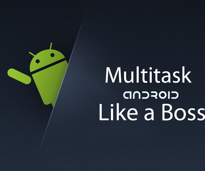 Multitask Like A Boss Using These Apps On Your Android Phone Or Tablet