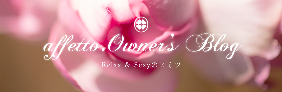 affetto.Owner's Blog 〜Relax & Sexyのヒミツ〜