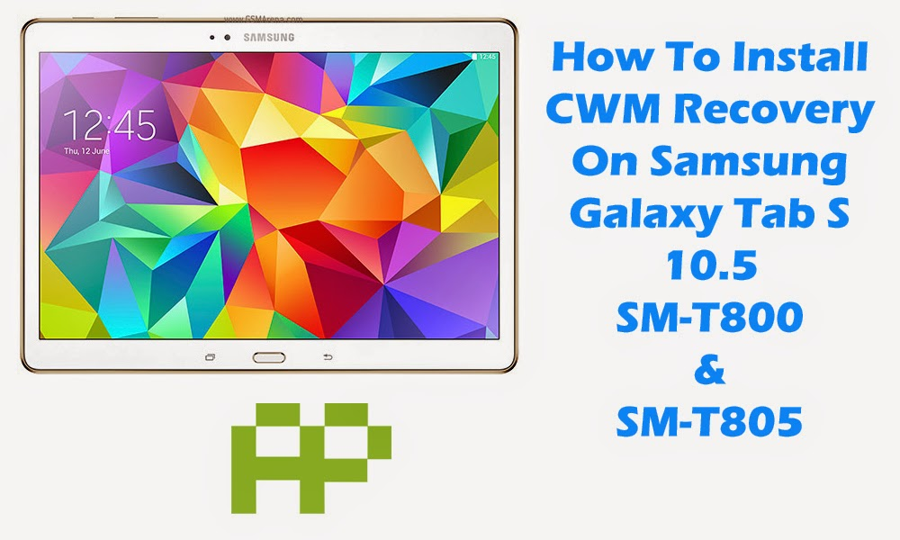 [Tutorial] How To Flash ClockWorkMod (CWM) Recovery On Samsung Galaxy Tab S 10.5 SM-T800 / SM-T805