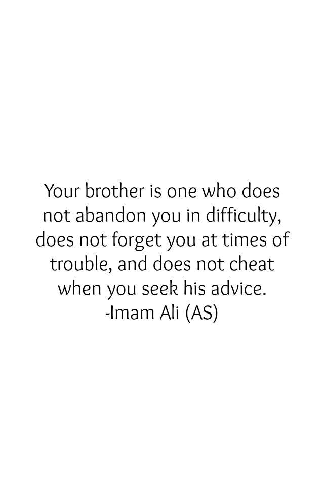 Your brother is one who does not abandon you in difficulty, does not forget you at times of trouble, and does not cheat when you seek his advice.