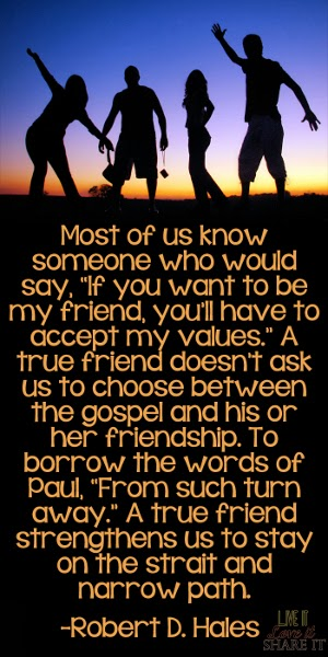 "Most of us know someone who would say, ""If you want to be my friend, you'll have to accept my values."" A true friend doesn't ask us to choose between the gospel and his or her friendship. To borrow the words of Paul, ""From such turn away."" A true friend strengthens us to stay on the strait and narrow path. - Robert D. Hales"