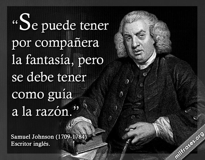 Se puede tener por compañera la fantasía, pero se debe tener como guía a la razón. frases de Samuel Johnson (1709-1784) Escritor inglés.