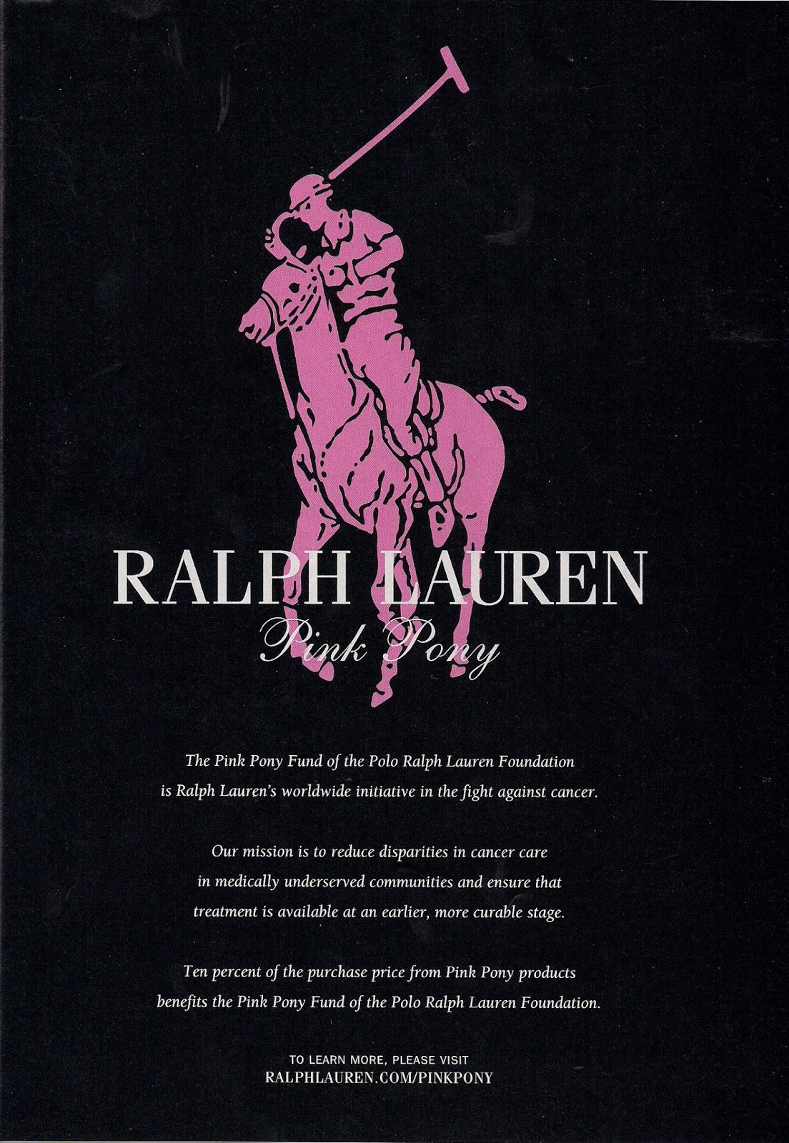 Launched in , the Pink Pony Campaign is Ralph Lauren Corporation's global initiative in the fight against cancer. Originally focused on breast cancer, the Pink Pony Campaign designated a pink version of the iconic Ralph Lauren Polo Pony as its symbol.