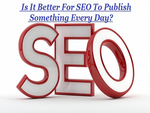 Is It Better For SEO To Publish Something Every Day?