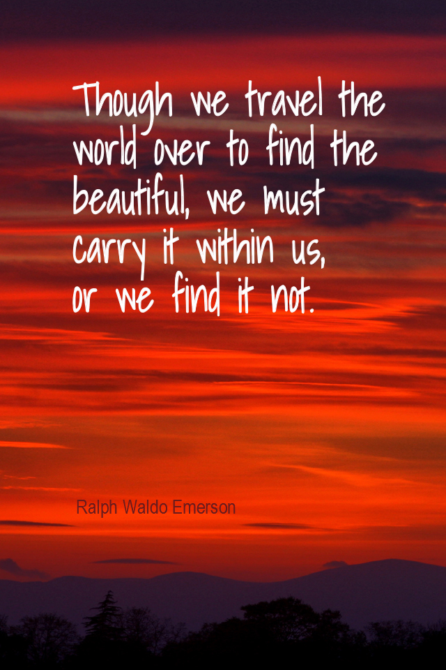 visual quote - image quotation for BEAUTY - Though we travel the world over to find the beautiful, we must carry it within us, or we find it not. - Ralph Waldo Emerson