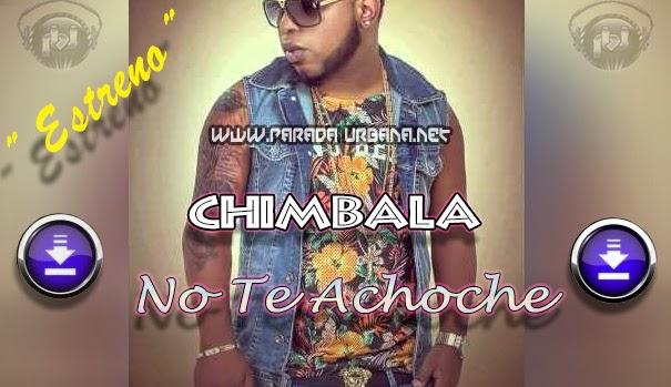 ESTRENO A DESCARGAR – Chimbala – No Te Achoche (Prod Dj Patio)