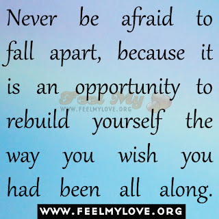 Never be afraid to fall apart, because it is an opportunity