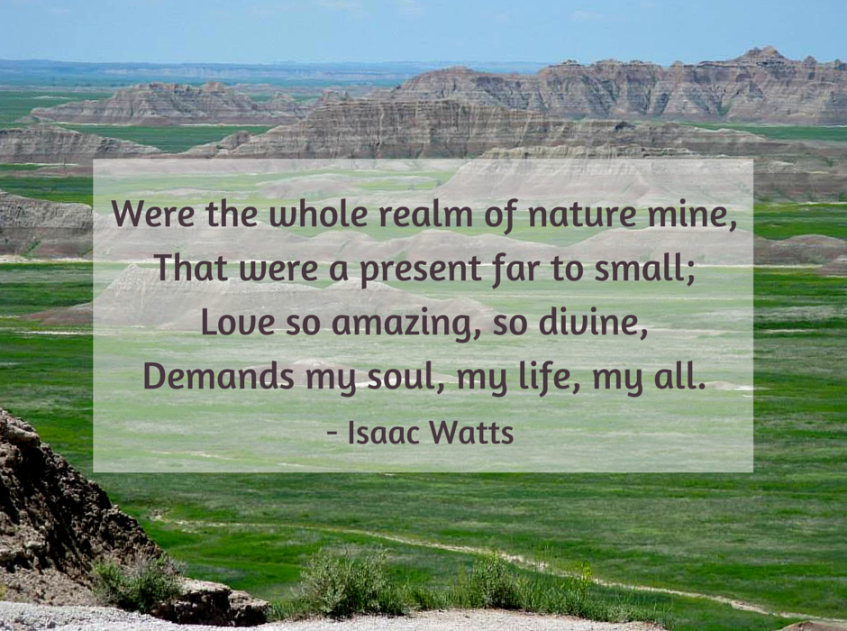 Were the whole realm of nature mine, That were a present far too small; Love so amazing, so divine, Demands my soul, my life, my all.