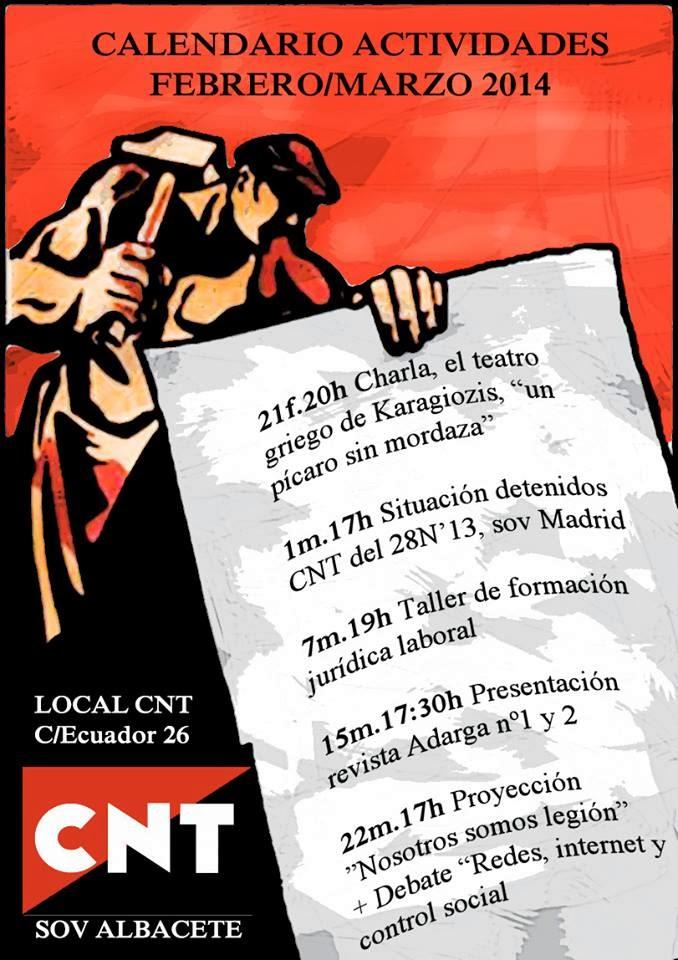 """Anarquistas, Anarquista, Anarquísmo, Anarquía, anarcosindicalismo, anarcosindicato, CNT AIT ,CNT, CNT FAI, sindicato, sindicatos, libertarios, trabajadores, trabajadoras, asociación internacional de los trabajadores,  https://www.facebook.com/pages/Anarquistas/378066755607147 ACTIVIDADES CNT-AIT ALBACETE FEBRERO/MARZO 21 de Febrero, 20:00 hrs.-Charla: El Teatro de Karagiozis, """"un pícaro sin mordaza"""". A cargo de un compañero. 1 de Marzo, 17:00 hrs.-Situación de los compañeros/as detenidos/as el 28 N de 2013. A cargo de dos compañeres del Sindicato de Enseñanza e Intervención Social de Madrid de CNT-AIT y FIJL. 7 de Marzo, 19:00 hrs.-Taller de Formación Jurídica Laboral. A cargo de un compañero del SOV de Albacete. 15 de Marzo, 17:30 hrs.-Presentación de la revista Adarga nº 1 y nº 2. A cargo de varios responsables de la revista. 22 de Marzo, 17:00 hrs.-Proyección """"Nosotros somos legión"""" y Debate: """"Redes, internet y control social"""". Todas las actividades se realizarán en el local de CNT-AIT Albacete --  Sindicato de Oficios Varios de Albacete CNT-AIT C/ Ecuador,26-bajo CP 02006 - Albacete,CNT-AIT, Albacete: Actividades febrero - marzo ,Anarchists, anarchist, anarchism, anarchy, anarcho-syndicalism, anarcho, CNT AIT, CNT, CNT FAI, union, unions, libertarians, workers, workers, international association of workers,"""