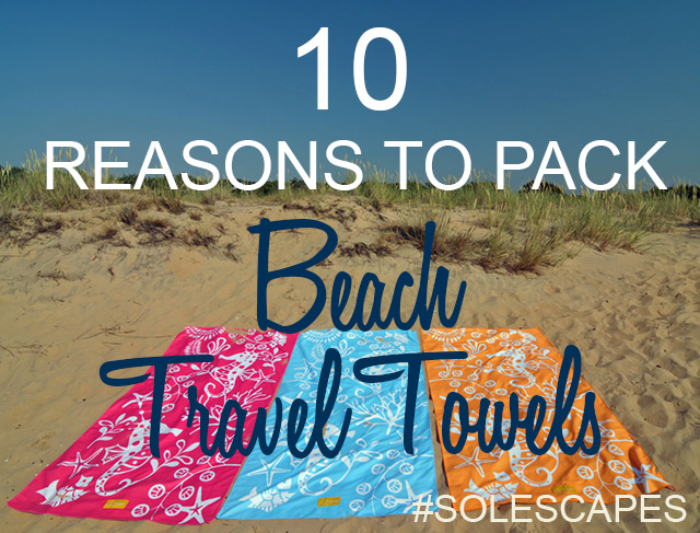 10 Reasons to Pack Beach Travel Towels