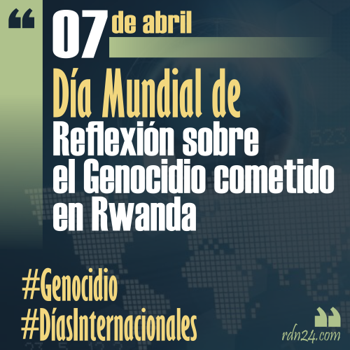 7 de abril – Día Internacional de Reflexión sobre el Genocidio cometido en Rwanda #DíasInternacionales