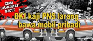 ISI PERATURAN PNS DKI JAKARTA DILARANG BAWA MOBIL PRIBADI Ketentuan PNS Bawa Mobil Pribadi