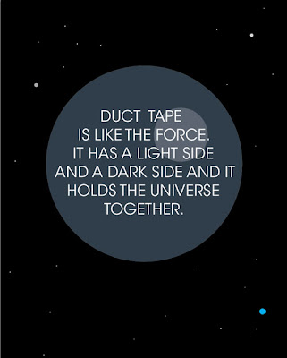 Duct tape is like the force. It has a light side & a dark side, and it holds the universe together.