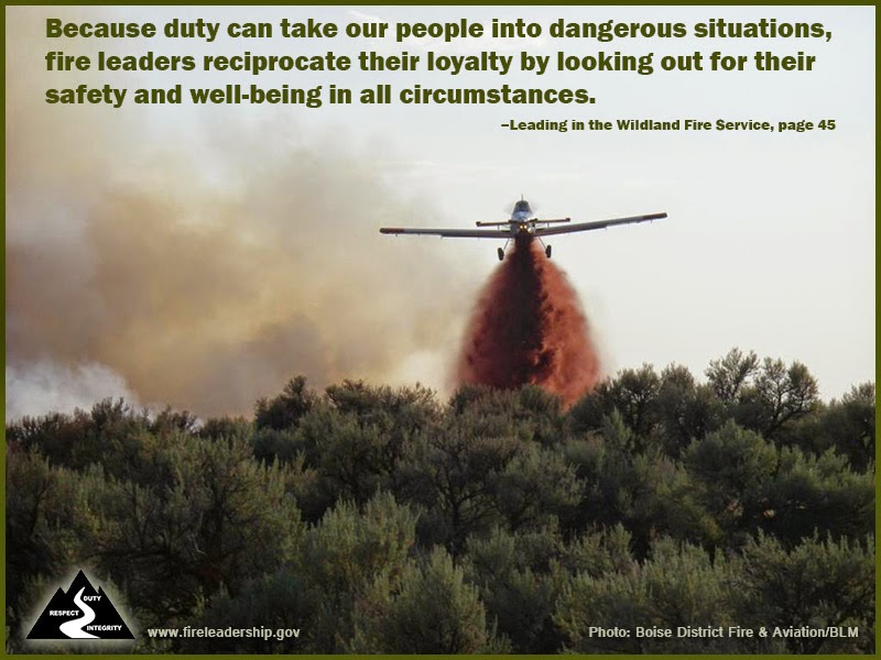 """Because duty can take our people into dangerous situations, fire leaders reciprocate their loyatly by looking out for their safety and well-being in all circumstances."" ~ Leading in the Wildland Fire Service, p. 45"