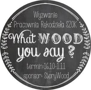 http://pracowniarekodzielaszok.blogspot.com/2015/10/wyzwanie-27-what-wood-you-say.html