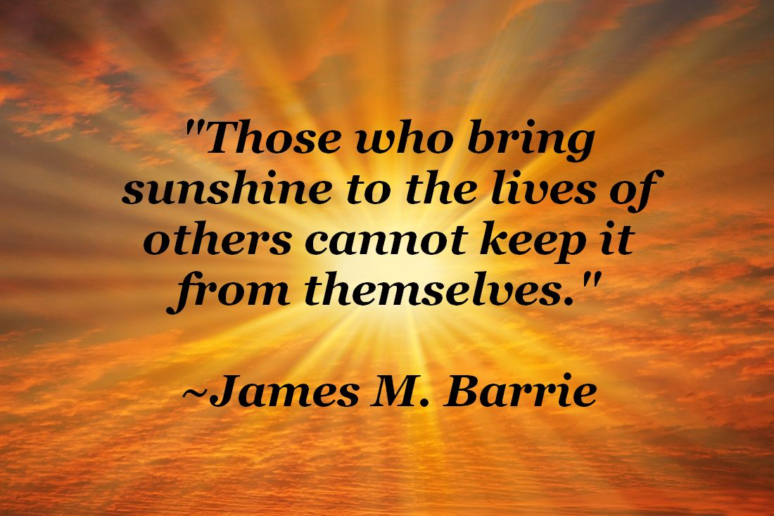 Those who bring sunshine to the lives of others cannot keep it from ...