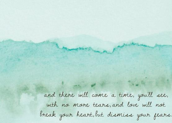 And there will come a time, you'll see, with no more tears, and love will not break your heart, but dismiss your fears.