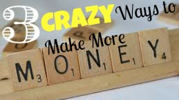 3 Crazy Ways to Make More Money