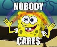 Nobody cares - spongebob