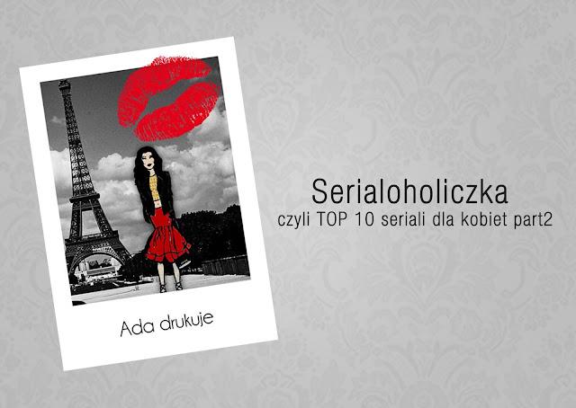 http://adadrukuje.blogspot.com/2015/07/serialoholiczka-czyli-top-10-seriali_20.html