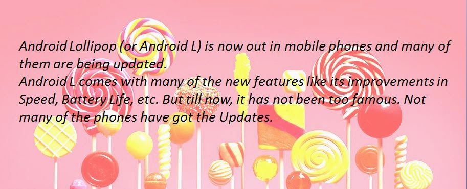 Android Lollipop (or Android L) is now out in mobile phones and many of them are being updated. Android L comes with many of the new features like its improvements in Speed, Battery Life, etc. But till now, it has not been too famous. Not many of the phones have got the Updates.