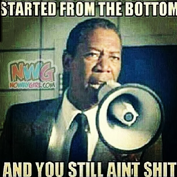 Started from the bottom, and you still aint shit   Gags ...