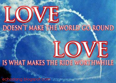 Love doesn't make the world go round, Love is what makes the ride worthwhile.