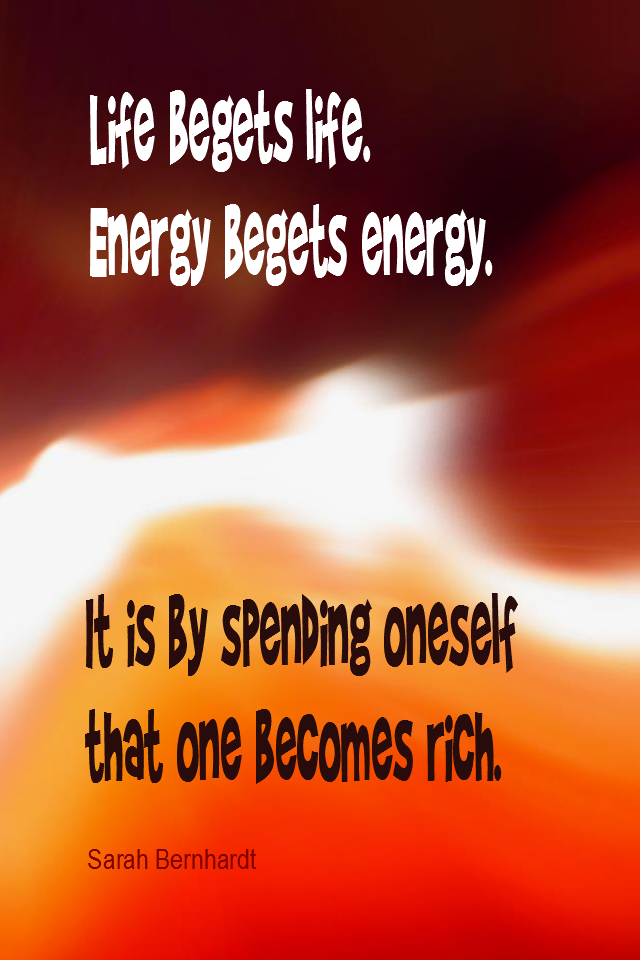 visual quote - image quotation for ENERGY - Life begets life. Energy creates energy. It is by spending oneself that one becomes rich. - Sarah Bernhardt