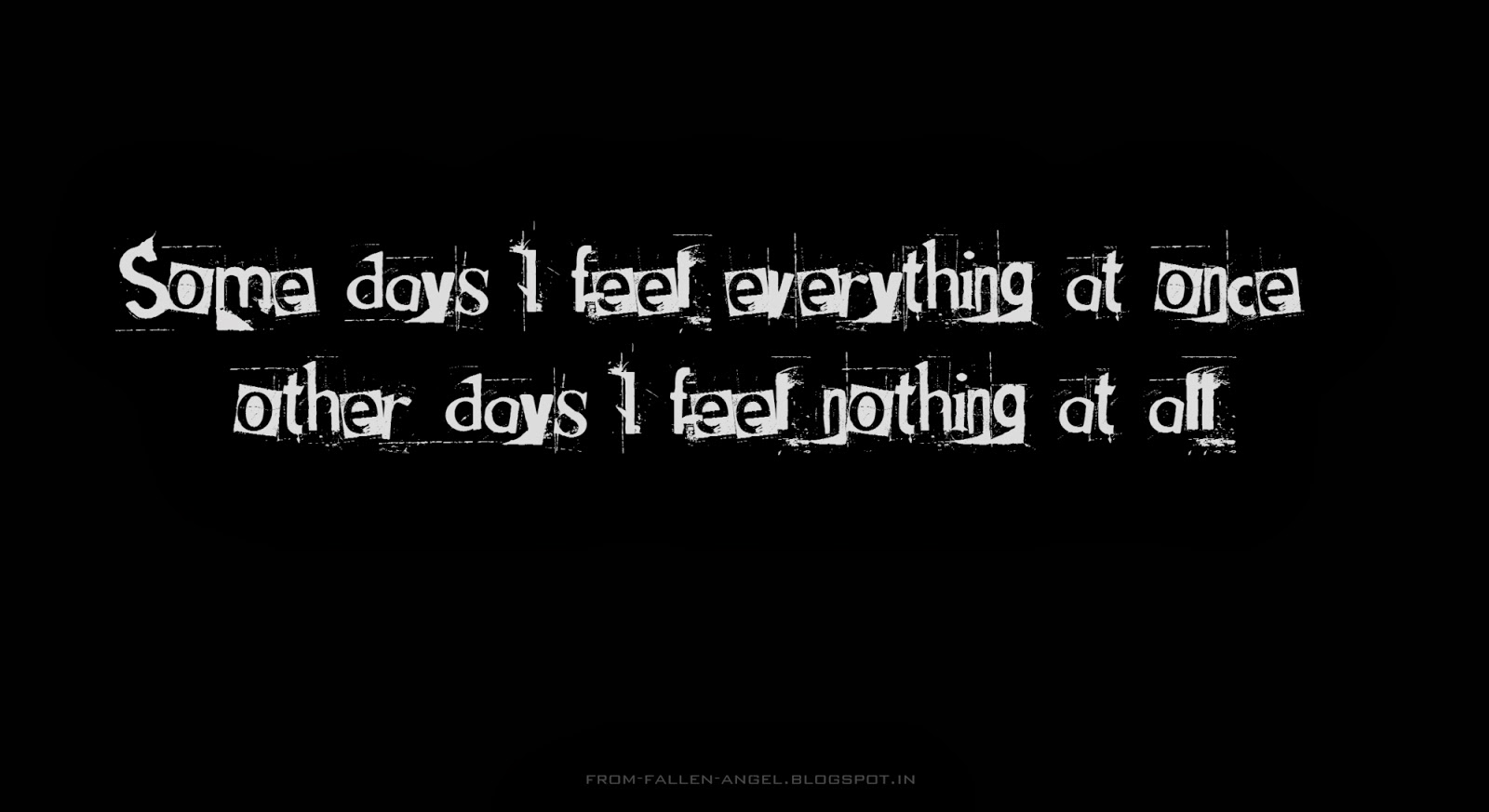 Some days I feel everything at once, other days I feel nothing at all.