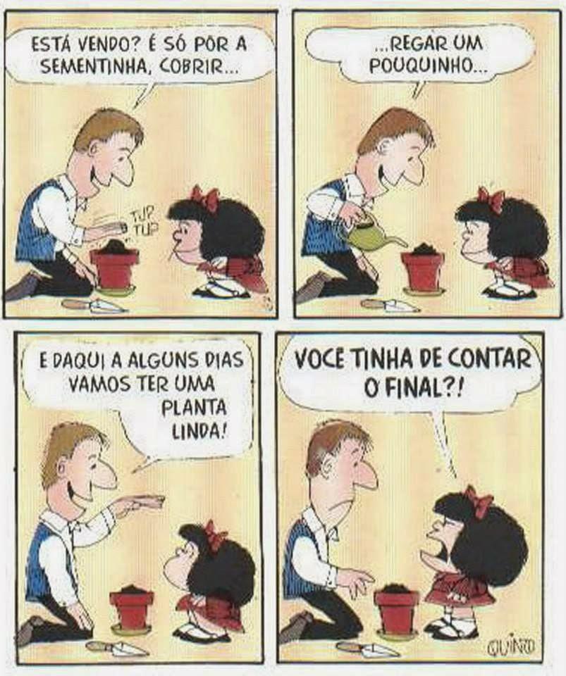 História em quatro quadrinhos com a personagem Mafalda e o pai. Mafalda é uma personagem criada pelo cartunista Joaquin Salvador Lavado, mais conhecido como Quino. Mafalda é uma menina inteligente, rebelde, contestadora e odeia: a injustiça, a guerra, as armas nucleares, o racismo, as absurdas convenções dos adultos e, obviamente, a sopa. Ela tem aproximadamente seis anos , a cabeça é maior do que o corpo em proporção, rosto redondo, cabelos pretos volumosos na altura dos ombros com um laço vermelho , olhos pequenos redondos, nariz levemente arrebitado e boca larga. Ela usa um vestido vermelho, meias soquetes brancas e sapatos pretos. Pelicarpo, o pai, aparenta ter aproximadamente 35 anos, homem de estatura mediana, magro, rosto triangular, cabelos castanhos-claros, olhos pequenos, nariz largo e comprido e lábios finos. Pelicarpo trabalha numa companhia de seguros, adora cultivar plantas em seu apartamento e entra em crise quando repara sua idade. Ele usa um colete azul sobre camisa branca com mangas compridas. Descrição: A ilustração é composta por quatro quadros dispostos em duas linhas. Da esquerda para a direita e de cima para baixo. Quadro 1: À esquerda, Pelicarpo está sentado sobre as pernas , plantando em uma vaso vermelho, próximo ao vaso, há uma pequena pá, em frente, Mafalda agachada e atenta. Acima da mão direita de Pelicarpo que bate sobre a terra preta, a onomatopeia: tup, tup. Ele diz: Está vendo? É só por a sementinha, cobrir... Quadro 2: O cenário é o mesmo. Pelicarpo rega a terra do vaso com um regador verde dizendo: ...regar um pouquinho... Quadro 3: Mafalda com a cabeça inclinada para cima, olha séria para o pai que diz: E daqui a alguns dias vamos ter uma planta linda! Quadro 4: Mafalda em pé com expressão brava ,fitando o pai, diz: Você tinha de contar o final?! No rodapé, à direita, a assinatura do autor: Quino. Fim da descrição.