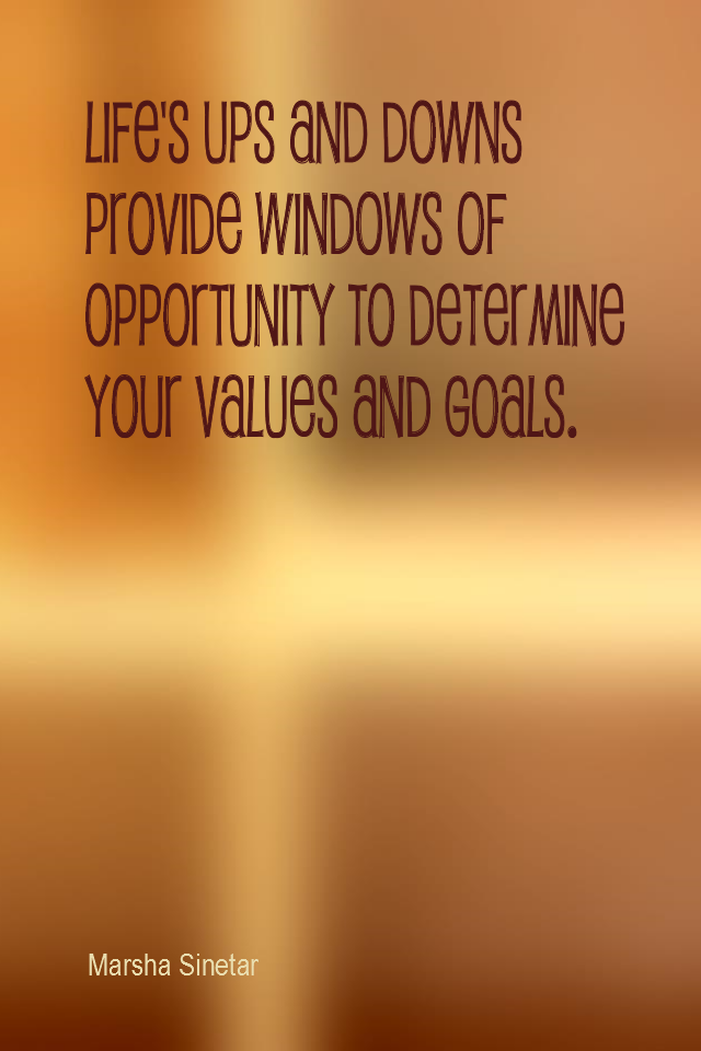 visual quote - image quotation for VALES - Life's ups and downs provide windows of opportunity to determine your values and goals. - Marsha Sinetar