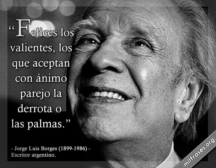 Felices los valientes, los que aceptan con ánimo parejo la derrota o las palmas. Jorge Luis Borges (1899-1986) Escritor argentino.