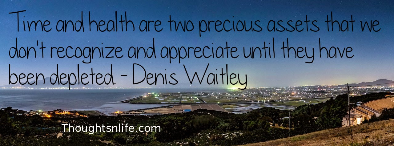 Thoughtsnlife.com: Time and health are two precious assets that we don't recognize and appreciate until they have been depleted. - Denis Waitley