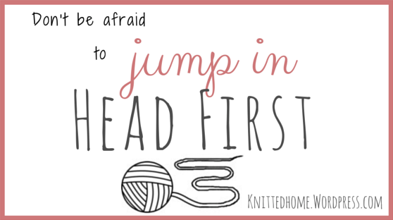 Don't be afraid to jump in HEAD FIRST | knittedhome.wordpress.com