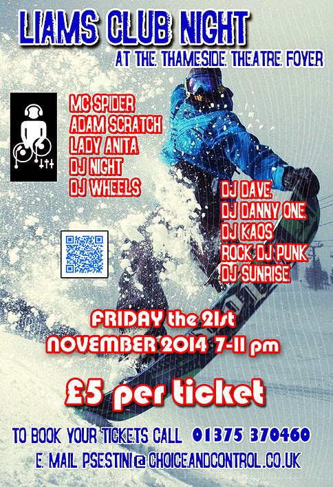 Picture of a snow boarder with full face mask pulling the front of his board up whilst snow sprays out behind him in the air. Liams Club Night at the Thameside Theatre Foyer, Grays. Friday the 21st of November 2014, 7-11pm. Featuring MC Spider, Adam Scratch, Lady Anita, DJ Night, DJ Wheels, DJ Dave, DJ Danny One, DJ Kaos, Rock DJ Punk, DJ Sunrise. To book your tickets, call 01375-370460 or e-mail.