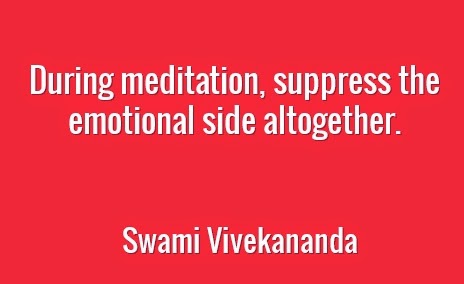 During meditation, suppress the emotional side altogether.