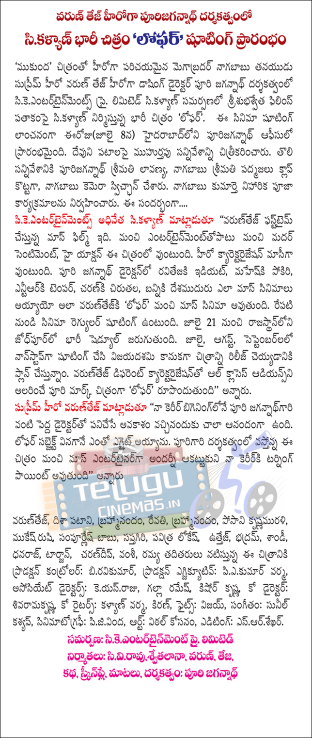 Mukunda 'the image of the supreme hero's son Varun Tej's debut is happening megabradar dashing director Puri Jagannath's ck entertainments Pvt. Srisubhasveta films produced under the banner of presenting a picture c Kalyan Ltd. c Kalyan 'lophar'. The film inaugurated today (July 8), Hyderabad, began purijagannath office. Muhurtapu's patapai filmed the scene. Ms. Lavanya purijagannath the first on the scene, Ms. Padmaja clap bundled happening, happening have switched on the camera. Nebula daughter Pooja organized events happening. The ....  c Kalyan ck entertainments said the head of the '' good entartainmenttopatu good Mother sentiment, with high-action elements outlined in this picture. Massey kyarektaraijesan to be the hero. Ravitejaki director Puri Jagannath, idiot, maheski hooligan, entiarki temper, caranki leopard, the Mass movies, have desamuduru banniki so varuntejki 'lophar' is a mass film. Regyur from the film will be shooting tomorrow. Jodhpur, Rajasthan from July 21 will be a heavy schedule. July, August, September, nonstop shooting and are planning to release the film as a tribute to Vijayadashami. All classes in different kyarektaraijesanto varuntej Puri mark Audience entertaining film 'lophar' creates '' he said.  Supreme Hero varuntej said, 'My career as jagannathgari bigeninglone Puri was very happy to have received the opportunity to work with big directors. Lophar very egjait became the subject of the hearing. The film is directed by purigari upcoming mass entertainer were all impressed by the good will the turning point in my career, '' said  Varuntej Directional patani, Brahmi, Revathi, Brahmi, posani krsnamurali, Mukesh Rishi, sampurnes launches, Saptagiri, Holy Lokesh, uttej, bhadram, Sandy, Dhanraj, Tarzan, carandip, Vamsi, the film production starring Ramya taditayi kantror: biravikumar Production executive: piekumar Verma, Associate Director: keyasraju, Ramesh Krishna, Krishna Kishore, Co-Director: sivaramakrsna, Co-Writers: Kalyan Verma, Kiran, Fights: Vijay, Music: Sunil Kashyap, cinematography: pijivinda, Art: Vital kosanam, Editing: esarsekhar. Submission: sikeentartainment Pvt. Ltd.  Producers: cv rao, swetha lana, Varun, Teja, storyScreenplay-Dialogues-Direction: Puri Jagannath.