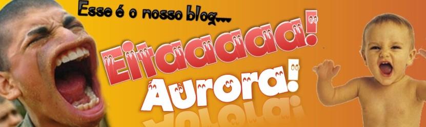 .::Eita Aurora::.O PoRtaL do HuMoR MaIs SéRiO dO CariRi...