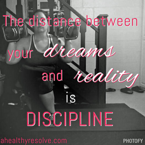 The distance between your dreams and reality is discipline
